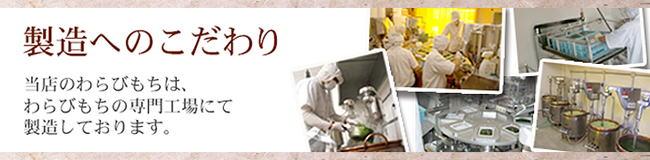 製造へのこだわり:当店のわらびもちはわらびもちの専門工場にて製造しております